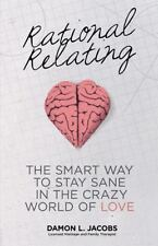 Rational Relating : The Smart Way to Stay Sane in the Crazy World of Love by...