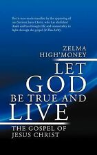 Let God Be True and Live : The Gospel of Jesus Christ by Zelma High'Money...