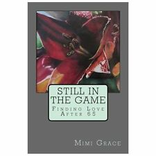 Still in the Game : Finding Love After 65 by Mimi Grace (2013, Paperback)