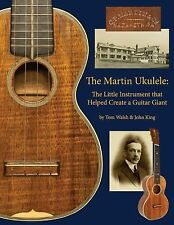 The Martin Ukulele : The Little Instrument That Helped Create a Guitar by John K