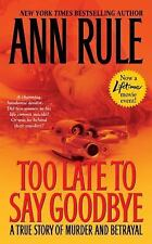 Too Late to Say Goodbye : A True Story of Murder and Betrayal by Ann Rule...