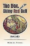 The Box, and the Shiny Red Ball: Part 2 Of 3 : Part 2 Of 3 by Mark A. Fettig...