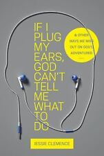 If I Plug My Ears, God Cant Tell Me What to Do: And Other Ways We Miss Out on Go