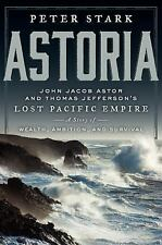 Astoria: John Jacob Astor and Thomas Jefferson's Lost Pacific Empire: A Story of