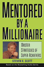 Mentored by a Millionaire: Master Strategies of Super Achievers. Steven K Scott