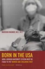 Born in the USA: How a Broken Maternity System Must Be Fixed to Put Women and Ch