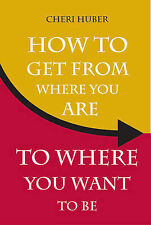 How to Get from Where Your are to Where You Want to be by Cheri Huber...