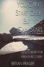 You Can't Start over, but You Can Start Today : God's Heart for Men in...