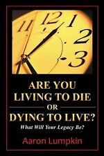 Are You Living to Die or Dying to Live?: What Will Your Legacy Be?