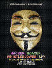 Hacker, Hoaxer, Whistleblower, Spy: The Many Faces of Anonymous by Gabriella...