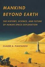 Mankind Beyond Earth: The History, Science, and Future of Human Space Exploratio