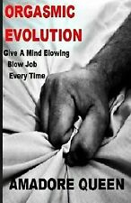 Orgasmic Evolution : Give a Mind Blowing Blow Job - Every Time by Amadore...