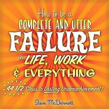 How to Be a Complete and Utter Failure in Life, Work & Everything: 44 12 Steps t