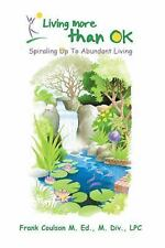 Living More Than OK: Spiraling Up To Abundant Living by Coulson, Frank