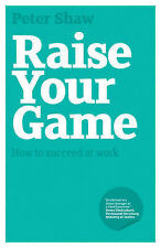 Raise Your Game: How to Succeed at Work, Peter Shaw