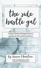 The Side Hustle Gal : A Part Time Entrepreneur's Guide to Life and Business...