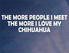THE MORE PEOPLE I MEET LOVE MY CHIHUAHUA Auto/Van/Fenster Vinyl Aufkleber
