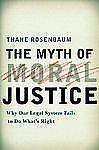 The Myth of Moral Justice : Why Our Legal System Fails to Do What's Right by Th…