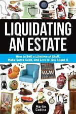 Liquidating an Estate: How to Sell a Lifetime of Stuff, Make Some Cash, and Liv