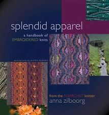 Splendid Apparel : A Handbook of Embroidered Knitting by Anna Zilboorg (2015,...