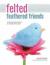 Felted Feathered Friends : Techniques and Projects for Needle-Felted Birds by...