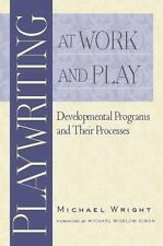 Playwriting at Work and Play: Developmental Programs and Their Processes by Wri