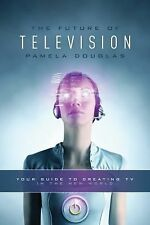 The Future of Television : Your Guide to Creating TV in the New World by...