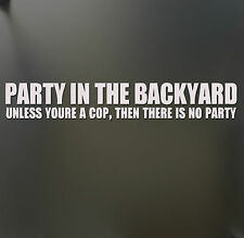 Party In the Backyard Unless your a COP Sticker Funny Car Window Decal Joke