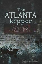 The Atlanta Ripper : The Unsolved Story of the Gate City's Most Infamous...