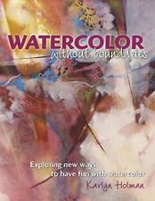 Watercolor Without Boundaries: Exploring Ways to Have Fun with Watercolor, Holma