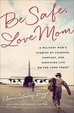 Be Safe, Love Mom: A Military Mom's Stories of Courage, Comfort, and Surviving L