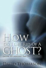 How Do I Get Rid of a Ghost? : Going up Against the Spirit World by David...