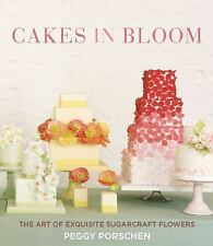 Cakes in Bloom : The Art of Exquisite Sugarcraft Flowers by Peggy Porschen...