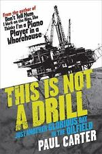 This Is Not a Drill : Just Another Glorious Day in the Oilfield by Paul...