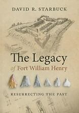 The Legacy of Fort William Henry: Resurrecting the Past, Starbuck, David R.