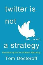 Twitter is Not a Strategy: Rediscovering the Art of Brand Marketing by Doctorof