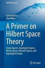 A Primer on Hilbert Space Theory : Linear, Topological, Metric, and Normed...