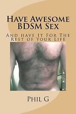 Have Awesome BDSM Sex by Phil G (2013, Paperback)