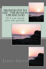 From Death to Life - the Reason I Praise GOD : If I Can Touch Just One Person...