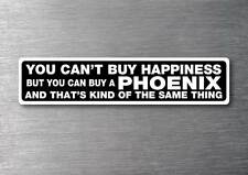 Cant buy happiness buy a Phoenix  sticker quality 7yr vinyl water & fade proof
