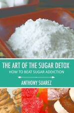 The Art of the Sugar Detox : How to Beat Sugar Addiction by Anthony Suarez...