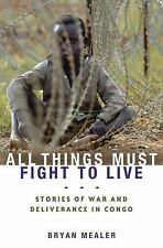 All Things Must Fight to Live: Stories of War and Deliverance in Congo, Mealer,
