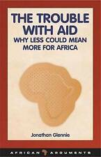 The Trouble with Aid: Why Less Could Mean More for Africa (African Arguments), J