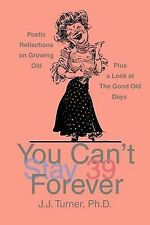 You Can't Stay 39 Forever : Poetic Reflections on Growing Old by John Alan...