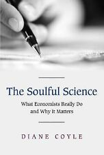 The Soulful Science : What Economists Really Do and Why It Matters by Diane...