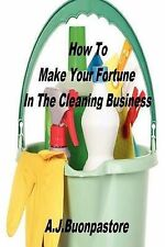 How to Make Your Fortune in the Cleaning Business: A Step by Step Guide by A...