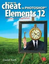 How to Cheat in Photoshop Elements 12 : Release Your Imagination by David...