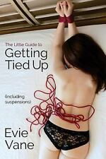 The Little Guide to Getting Tied up (Including Suspensions) by Evie Vane...