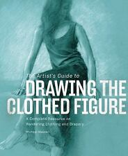 The Artist's Guide to Drawing the Clothed Figure : A Complete Resource on...