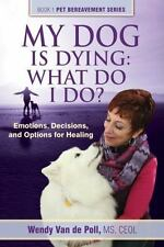 My Dog Is Dying : Emotions, Decisions, and Options for Healing: What Do I Do?...